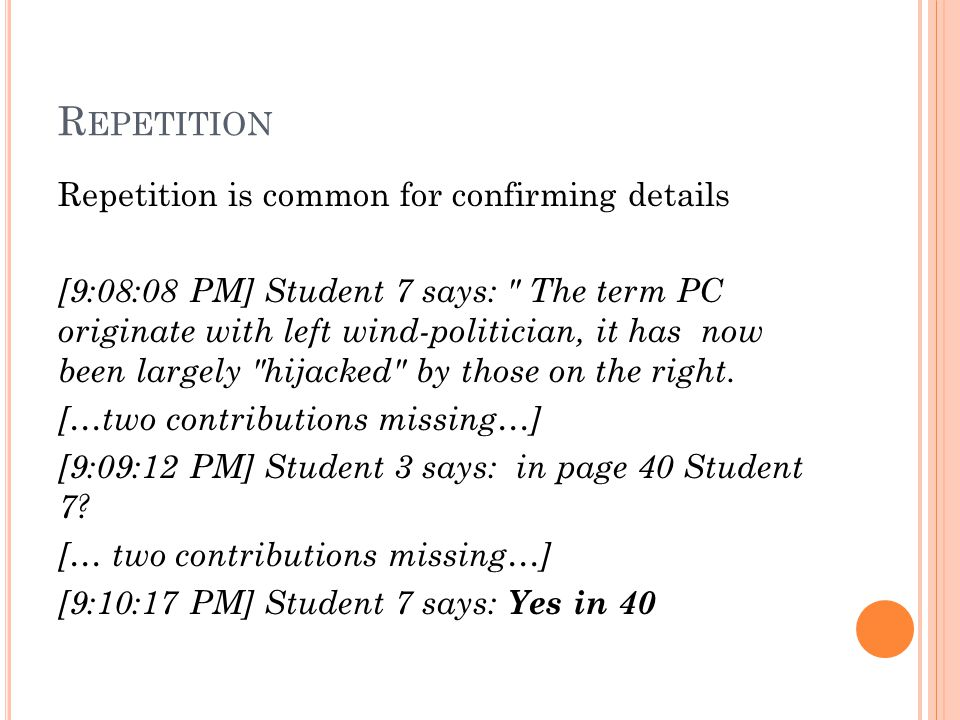 R EPETITION Repetition is common for confirming details [9:08:08 PM] Student 7 says: The term PC originate with left wind-politician, it has now been largely hijacked by those on the right.