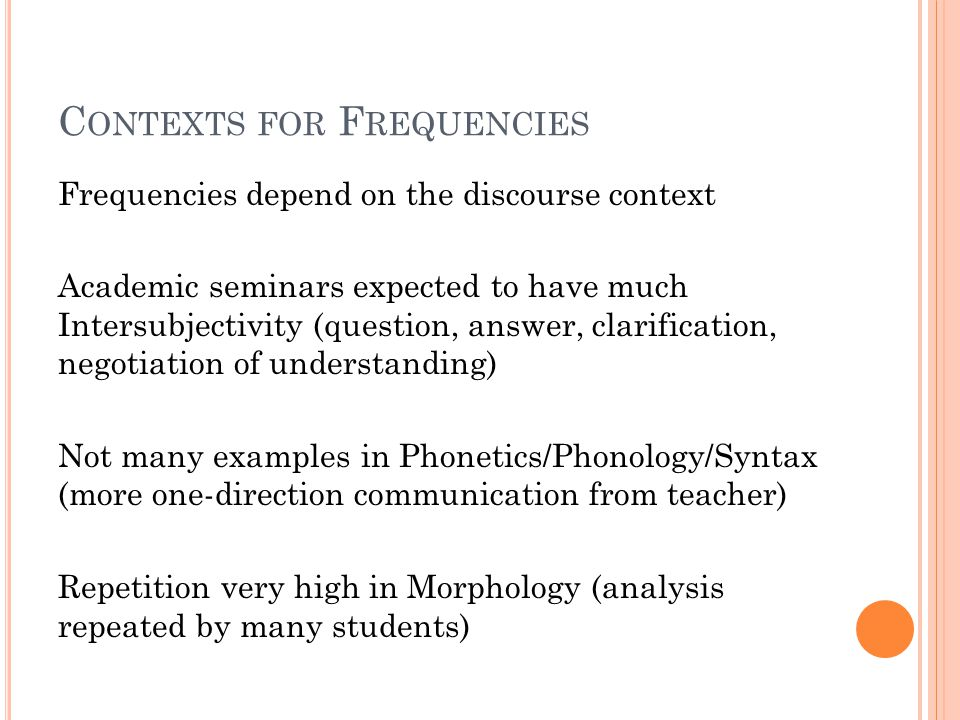 C ONTEXTS FOR F REQUENCIES Frequencies depend on the discourse context Academic seminars expected to have much Intersubjectivity (question, answer, clarification, negotiation of understanding) Not many examples in Phonetics/Phonology/Syntax (more one-direction communication from teacher) Repetition very high in Morphology (analysis repeated by many students)