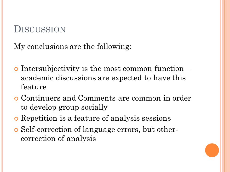D ISCUSSION My conclusions are the following: Intersubjectivity is the most common function – academic discussions are expected to have this feature Continuers and Comments are common in order to develop group socially Repetition is a feature of analysis sessions Self-correction of language errors, but other- correction of analysis