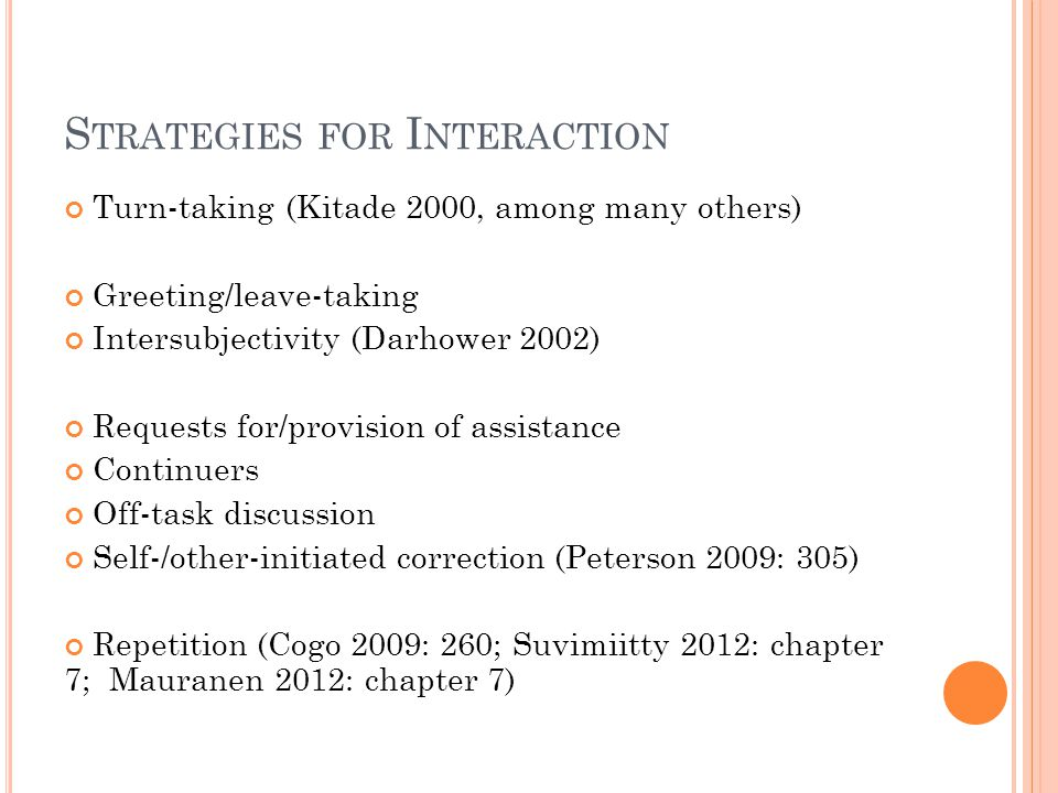 S TRATEGIES FOR I NTERACTION Turn-taking (Kitade 2000, among many others) Greeting/leave-taking Intersubjectivity (Darhower 2002) Requests for/provision of assistance Continuers Off-task discussion Self-/other-initiated correction (Peterson 2009: 305) Repetition (Cogo 2009: 260; Suvimiitty 2012: chapter 7; Mauranen 2012: chapter 7)