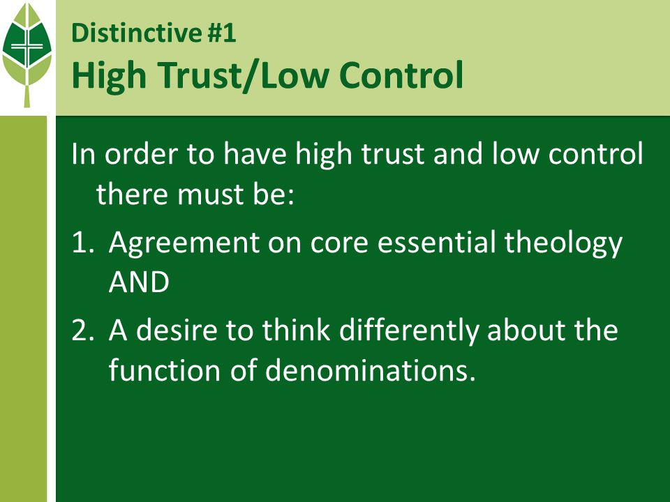 Distinctive #1 High Trust/Low Control In order to have high trust and low control there must be: 1.Agreement on core essential theology AND 2.A desire to think differently about the function of denominations.