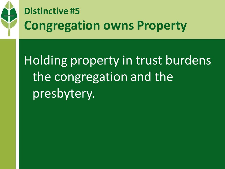 Distinctive #5 Congregation owns Property Holding property in trust burdens the congregation and the presbytery.