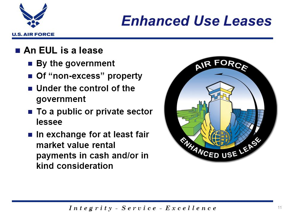 I n t e g r i t y - S e r v i c e - E x c e l l e n c e Enhanced Use Leases 11 An EUL is a lease By the government Of non-excess property Under the control of the government To a public or private sector lessee In exchange for at least fair market value rental payments in cash and/or in kind consideration