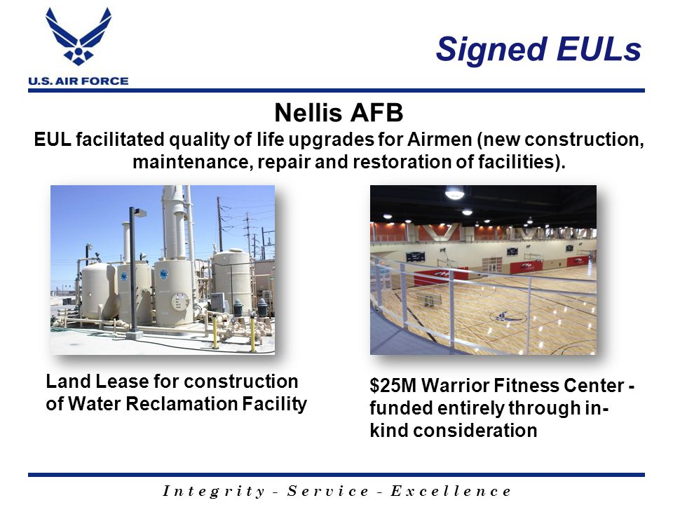 I n t e g r i t y - S e r v i c e - E x c e l l e n c e Signed EULs Land Lease for construction of Water Reclamation Facility $25M Warrior Fitness Center - funded entirely through in- kind consideration Nellis AFB EUL facilitated quality of life upgrades for Airmen (new construction, maintenance, repair and restoration of facilities).
