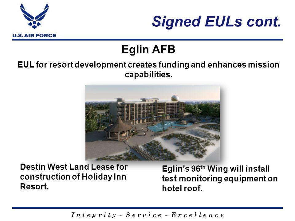 I n t e g r i t y - S e r v i c e - E x c e l l e n c e Signed EULs cont. Destin West Land Lease for construction of Holiday Inn Resort. Eglin's 96 th