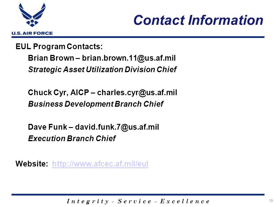 I n t e g r i t y - S e r v i c e - E x c e l l e n c e Contact Information 19 EUL Program Contacts: Brian Brown – brian.brown.11@us.af.mil Strategic Asset Utilization Division Chief Chuck Cyr, AICP – charles.cyr@us.af.mil Business Development Branch Chief Dave Funk – david.funk.7@us.af.mil Execution Branch Chief Website: http://www.afcec.af.mil/eulhttp://www.afcec.af.mil/eul