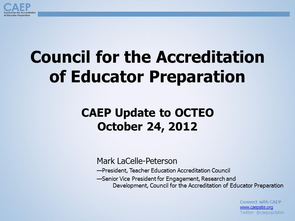 Connect with CAEP www.caepsite.org Twitter: @caepupdates Council for the Accreditation of Educator Preparation CAEP Update to OCTEO October 24, 2012 M