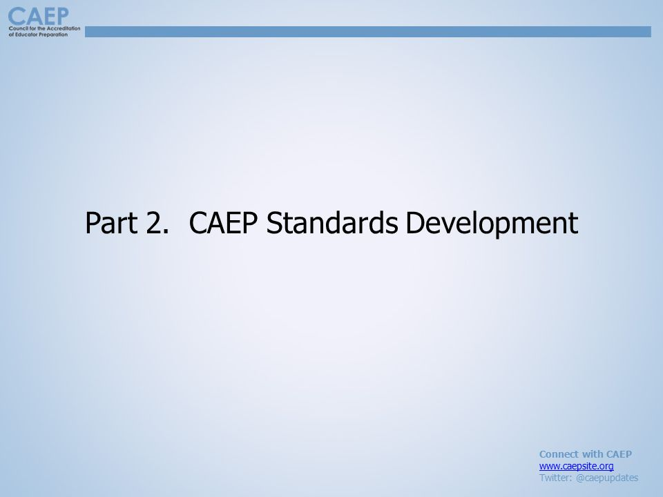 Connect with CAEP www.caepsite.org Twitter: @caepupdates Part 2. CAEP Standards Development