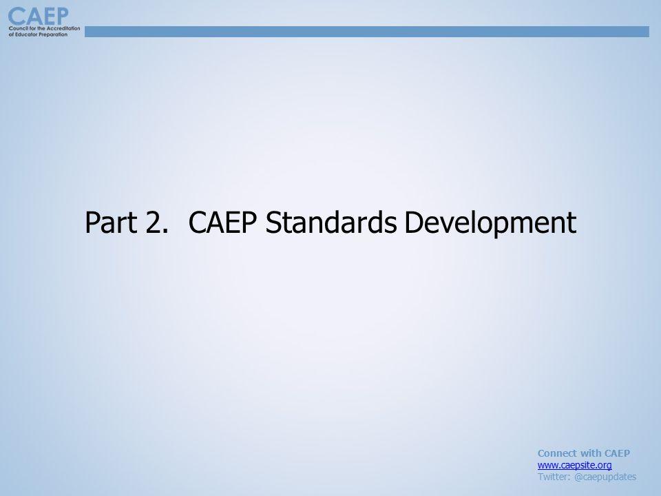 Connect with CAEP www.caepsite.org Twitter: @caepupdates Part 2. CAEP Standards Development
