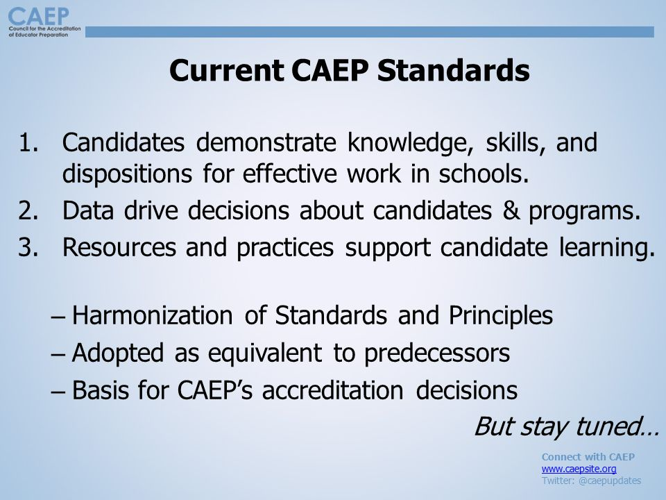 Connect with CAEP www.caepsite.org Twitter: @caepupdates Current CAEP Standards 1.Candidates demonstrate knowledge, skills, and dispositions for effective work in schools.