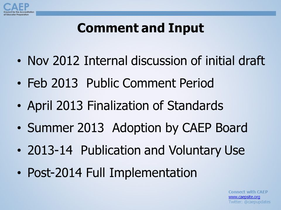 Connect with CAEP www.caepsite.org Twitter: @caepupdates Comment and Input Nov 2012 Internal discussion of initial draft Feb 2013 Public Comment Period April 2013 Finalization of Standards Summer 2013 Adoption by CAEP Board 2013-14 Publication and Voluntary Use Post-2014 Full Implementation