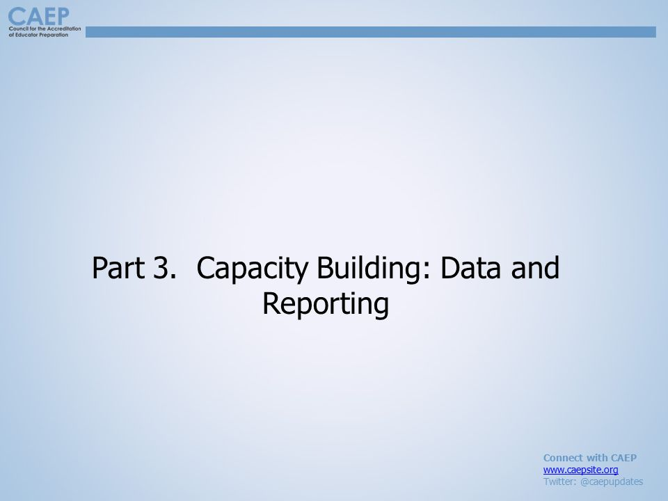 Connect with CAEP www.caepsite.org Twitter: @caepupdates Part 3. Capacity Building: Data and Reporting