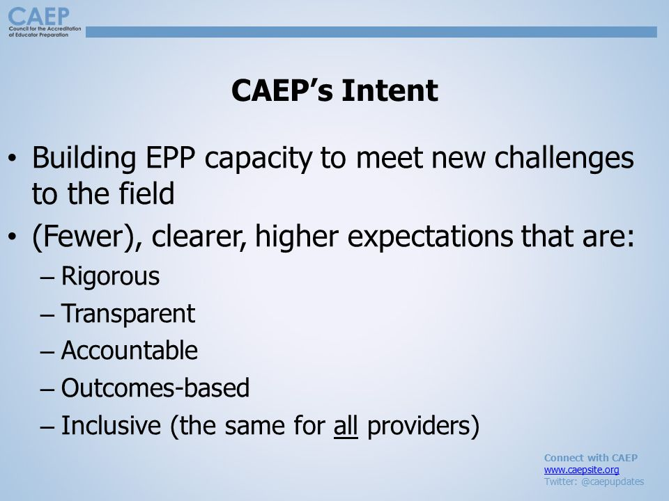 Connect with CAEP www.caepsite.org Twitter: @caepupdates CAEP's Intent Building EPP capacity to meet new challenges to the field (Fewer), clearer, higher expectations that are: – Rigorous – Transparent – Accountable – Outcomes-based – Inclusive (the same for all providers)
