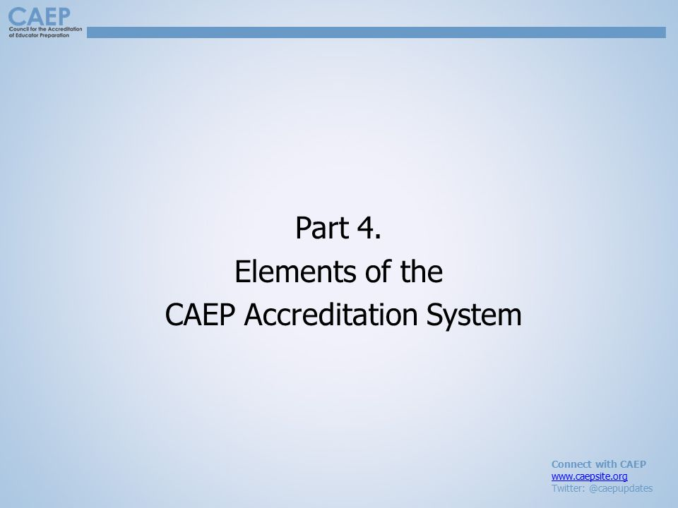 Connect with CAEP www.caepsite.org Twitter: @caepupdates Part 4. Elements of the CAEP Accreditation System