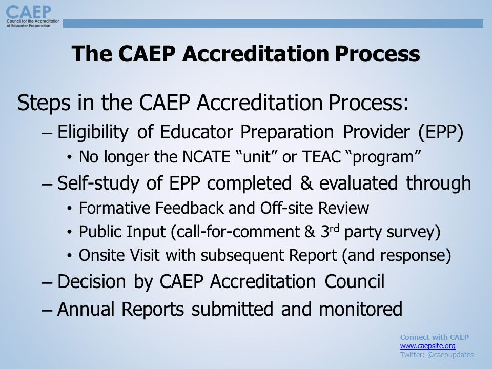 Connect with CAEP www.caepsite.org Twitter: @caepupdates The CAEP Accreditation Process Steps in the CAEP Accreditation Process: – Eligibility of Educator Preparation Provider (EPP) No longer the NCATE unit or TEAC program – Self-study of EPP completed & evaluated through Formative Feedback and Off-site Review Public Input (call-for-comment & 3 rd party survey) Onsite Visit with subsequent Report (and response) – Decision by CAEP Accreditation Council – Annual Reports submitted and monitored