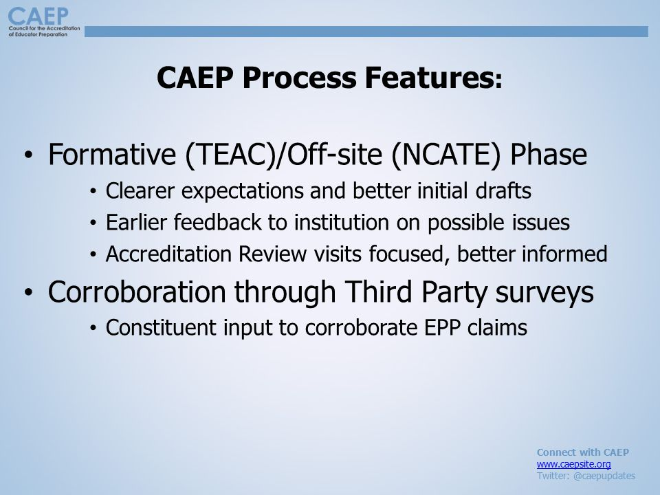 Connect with CAEP www.caepsite.org Twitter: @caepupdates CAEP Process Features : Formative (TEAC)/Off-site (NCATE) Phase Clearer expectations and better initial drafts Earlier feedback to institution on possible issues Accreditation Review visits focused, better informed Corroboration through Third Party surveys Constituent input to corroborate EPP claims