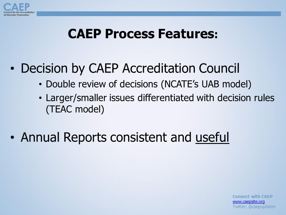 Connect with CAEP www.caepsite.org Twitter: @caepupdates CAEP Process Features : Decision by CAEP Accreditation Council Double review of decisions (NCATE's UAB model) Larger/smaller issues differentiated with decision rules (TEAC model) Annual Reports consistent and useful