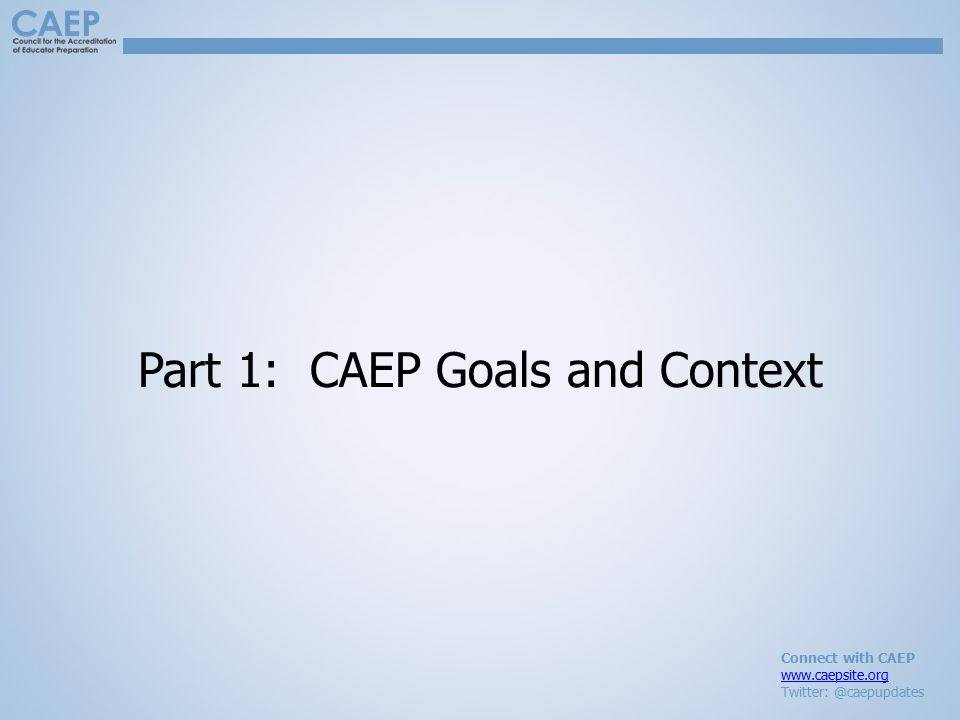 Connect with CAEP www.caepsite.org Twitter: @caepupdates Part 1: CAEP Goals and Context
