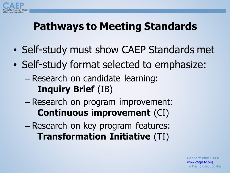 Connect with CAEP www.caepsite.org Twitter: @caepupdates Pathways to Meeting Standards Self-study must show CAEP Standards met Self-study format selec