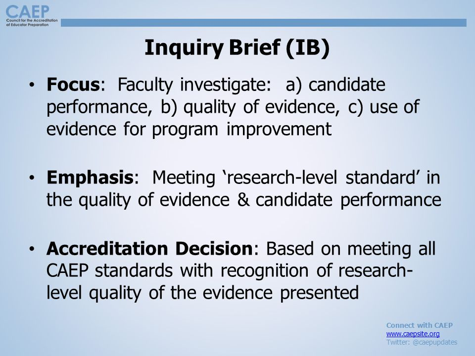 Connect with CAEP www.caepsite.org Twitter: @caepupdates Inquiry Brief (IB) Focus: Faculty investigate: a) candidate performance, b) quality of evidence, c) use of evidence for program improvement Emphasis: Meeting 'research-level standard' in the quality of evidence & candidate performance Accreditation Decision: Based on meeting all CAEP standards with recognition of research- level quality of the evidence presented