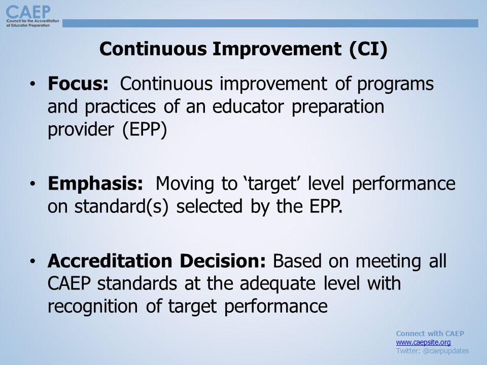 Connect with CAEP www.caepsite.org Twitter: @caepupdates Continuous Improvement (CI) Focus: Continuous improvement of programs and practices of an educator preparation provider (EPP) Emphasis: Moving to 'target' level performance on standard(s) selected by the EPP.