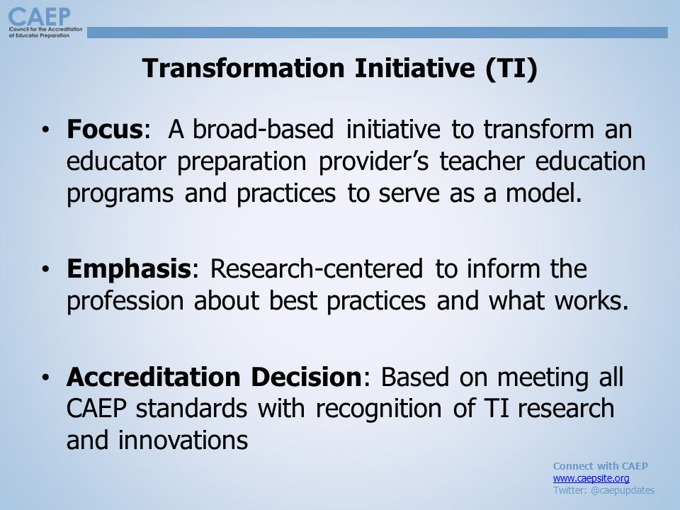 Connect with CAEP www.caepsite.org Twitter: @caepupdates Transformation Initiative (TI) Focus: A broad-based initiative to transform an educator prepa