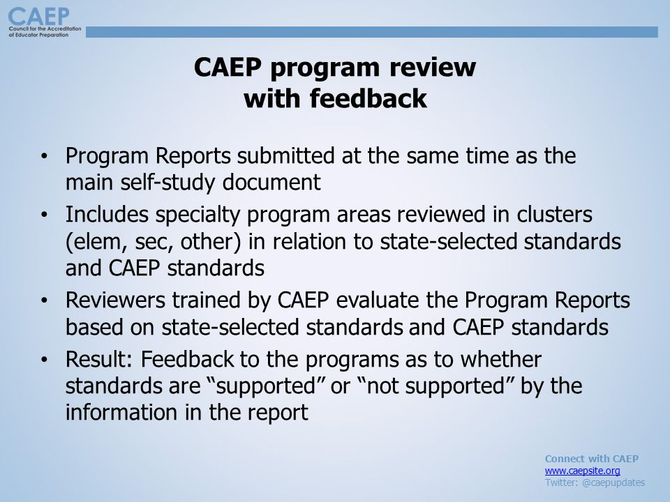 Connect with CAEP www.caepsite.org Twitter: @caepupdates CAEP program review with feedback Program Reports submitted at the same time as the main self