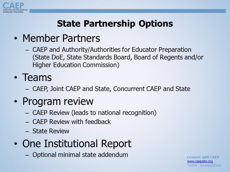 Connect with CAEP www.caepsite.org Twitter: @caepupdates State Partnership Options Member Partners – CAEP and Authority/Authorities for Educator Preparation (State DoE, State Standards Board, Board of Regents and/or Higher Education Commission) Teams – CAEP, Joint CAEP and State, Concurrent CAEP and State Program review – CAEP Review (leads to national recognition) – CAEP Review with feedback – State Review One Institutional Report – Optional minimal state addendum