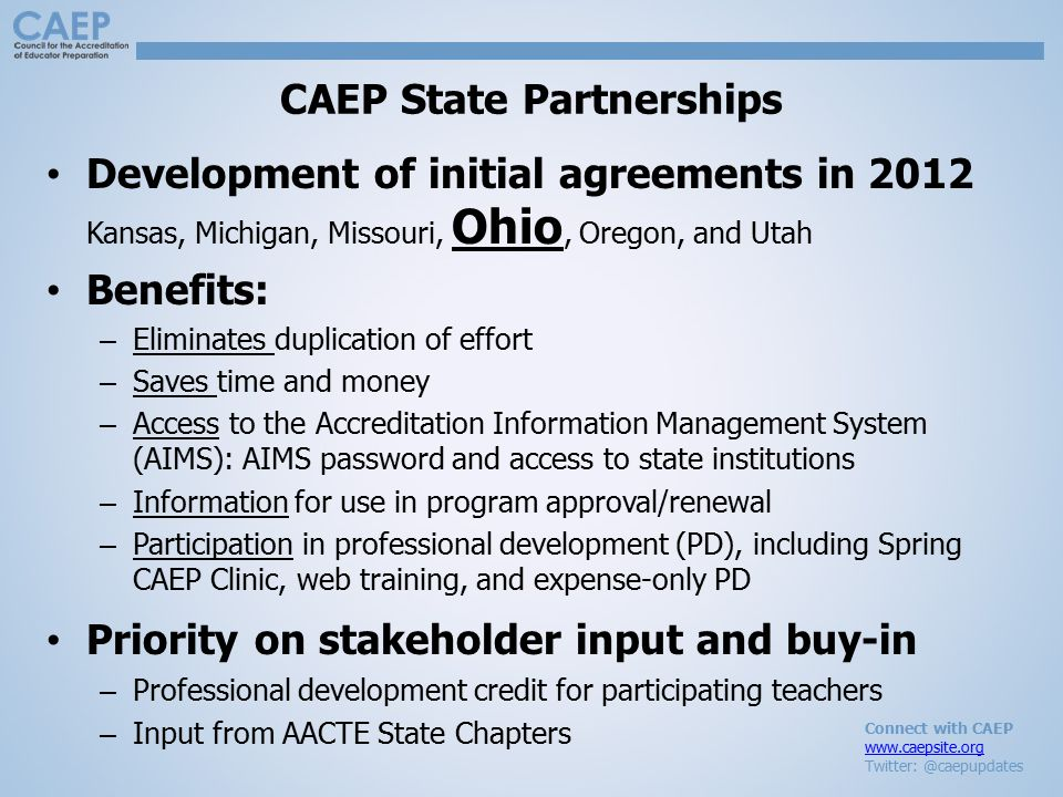 Connect with CAEP www.caepsite.org Twitter: @caepupdates CAEP State Partnerships Development of initial agreements in 2012 Kansas, Michigan, Missouri, Ohio, Oregon, and Utah Benefits: – Eliminates duplication of effort – Saves time and money – Access to the Accreditation Information Management System (AIMS): AIMS password and access to state institutions – Information for use in program approval/renewal – Participation in professional development (PD), including Spring CAEP Clinic, web training, and expense-only PD Priority on stakeholder input and buy-in – Professional development credit for participating teachers – Input from AACTE State Chapters