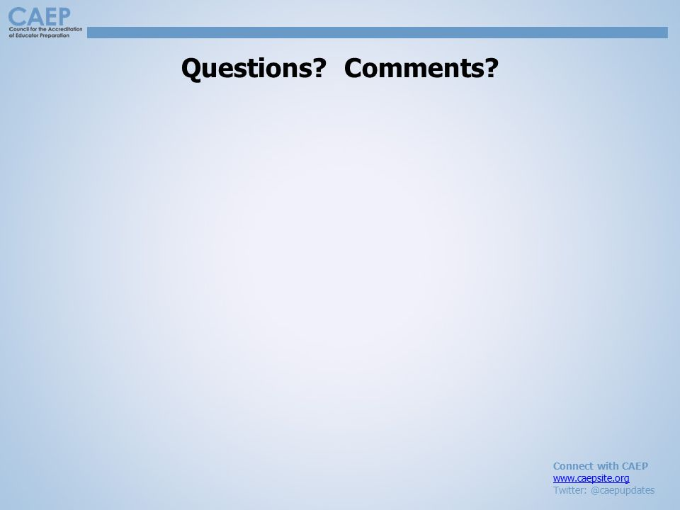 Connect with CAEP www.caepsite.org Twitter: @caepupdates Questions? Comments?