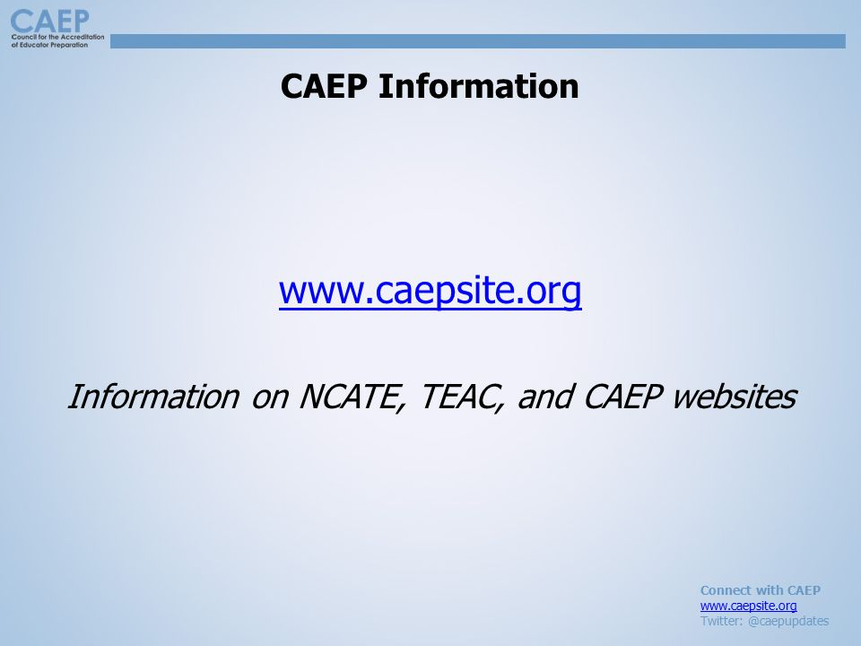 Connect with CAEP www.caepsite.org Twitter: @caepupdates CAEP Information www.caepsite.org Information on NCATE, TEAC, and CAEP websites