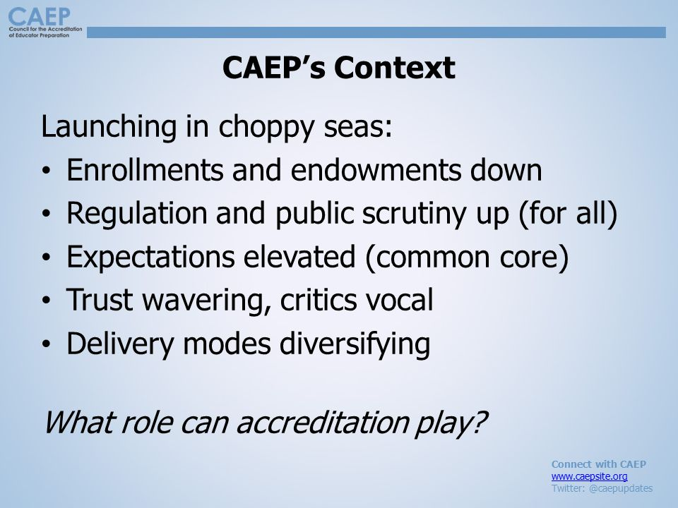 Connect with CAEP www.caepsite.org Twitter: @caepupdates CAEP's Context Launching in choppy seas: Enrollments and endowments down Regulation and publi