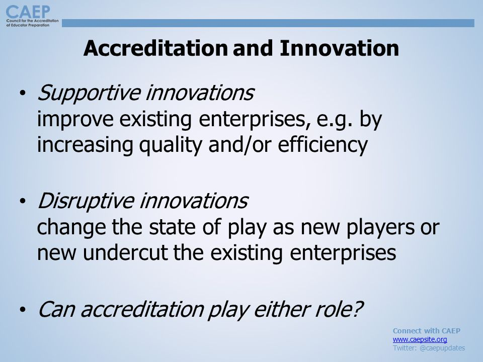 Connect with CAEP www.caepsite.org Twitter: @caepupdates Accreditation and Innovation Supportive innovations improve existing enterprises, e.g. by inc