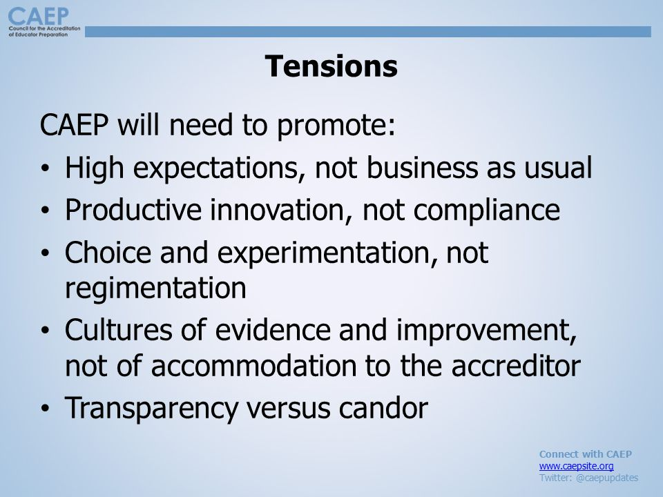 Connect with CAEP www.caepsite.org Twitter: @caepupdates Tensions CAEP will need to promote: High expectations, not business as usual Productive innovation, not compliance Choice and experimentation, not regimentation Cultures of evidence and improvement, not of accommodation to the accreditor Transparency versus candor