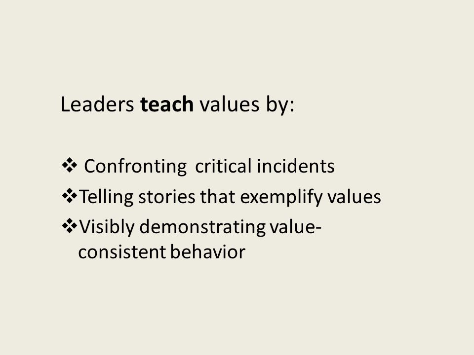 Leaders teach values by:  Confronting critical incidents  Telling stories that exemplify values  Visibly demonstrating value- consistent behavior