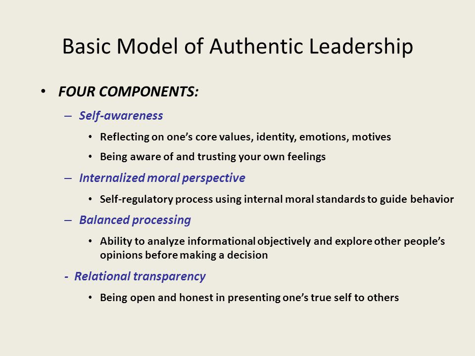 Basic Model of Authentic Leadership FOUR COMPONENTS: – Self-awareness Reflecting on one's core values, identity, emotions, motives Being aware of and