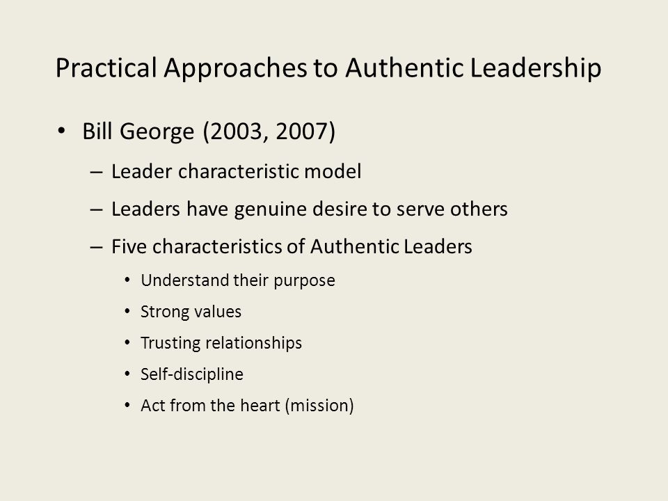 Practical Approaches to Authentic Leadership Bill George (2003, 2007) – Leader characteristic model – Leaders have genuine desire to serve others – Fi