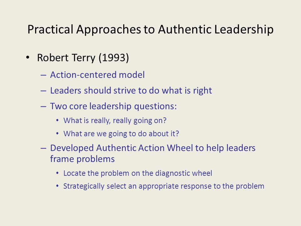 Practical Approaches to Authentic Leadership Robert Terry (1993) – Action-centered model – Leaders should strive to do what is right – Two core leader