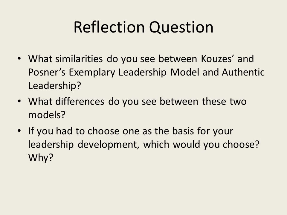 Reflection Question What similarities do you see between Kouzes' and Posner's Exemplary Leadership Model and Authentic Leadership? What differences do