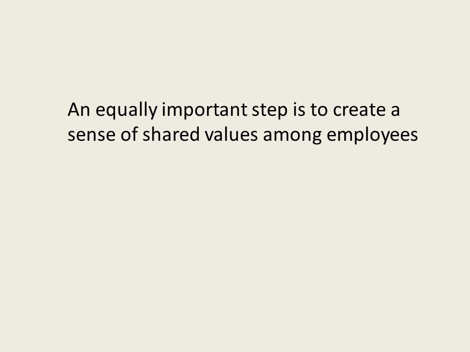 An equally important step is to create a sense of shared values among employees