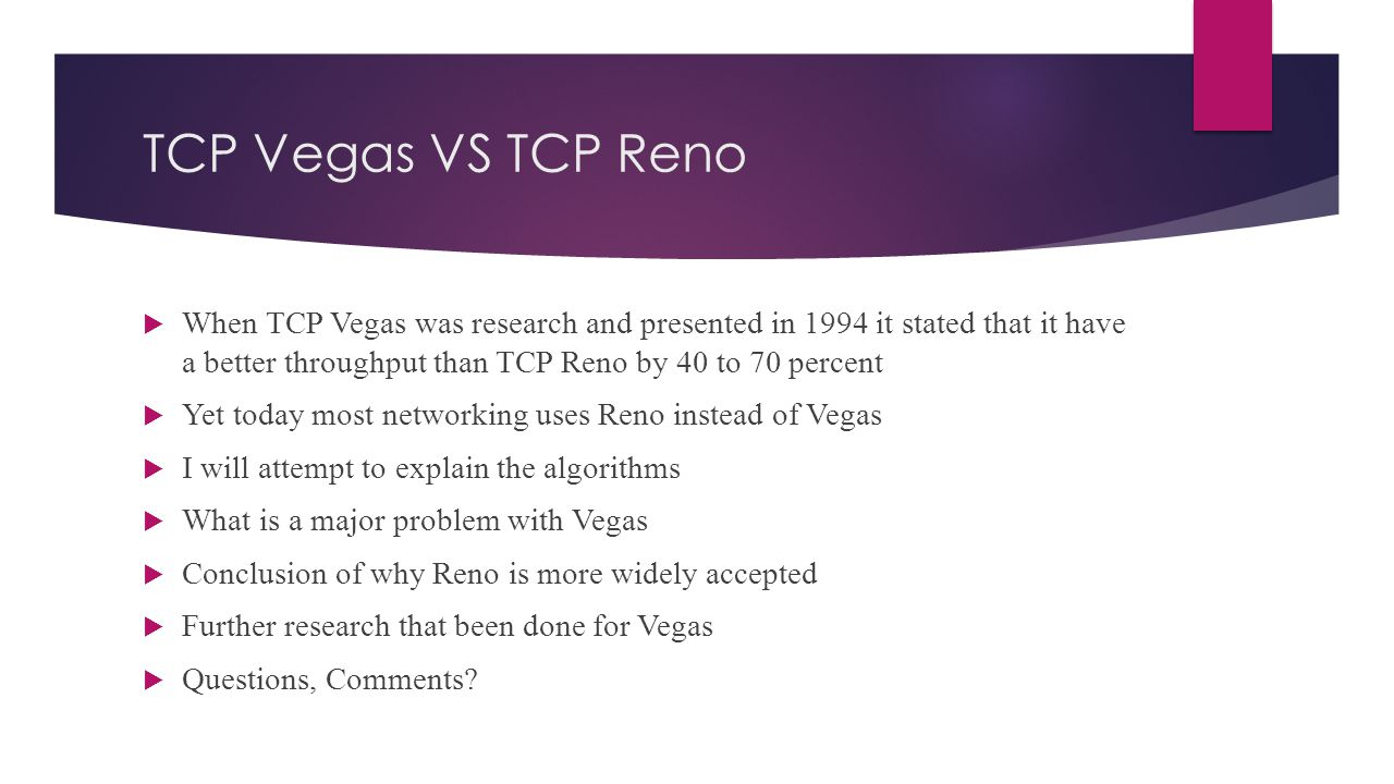 TCP Vegas VS TCP Reno  When TCP Vegas was research and presented in 1994 it stated that it have a better throughput than TCP Reno by 40 to 70 percent  Yet today most networking uses Reno instead of Vegas  I will attempt to explain the algorithms  What is a major problem with Vegas  Conclusion of why Reno is more widely accepted  Further research that been done for Vegas  Questions, Comments