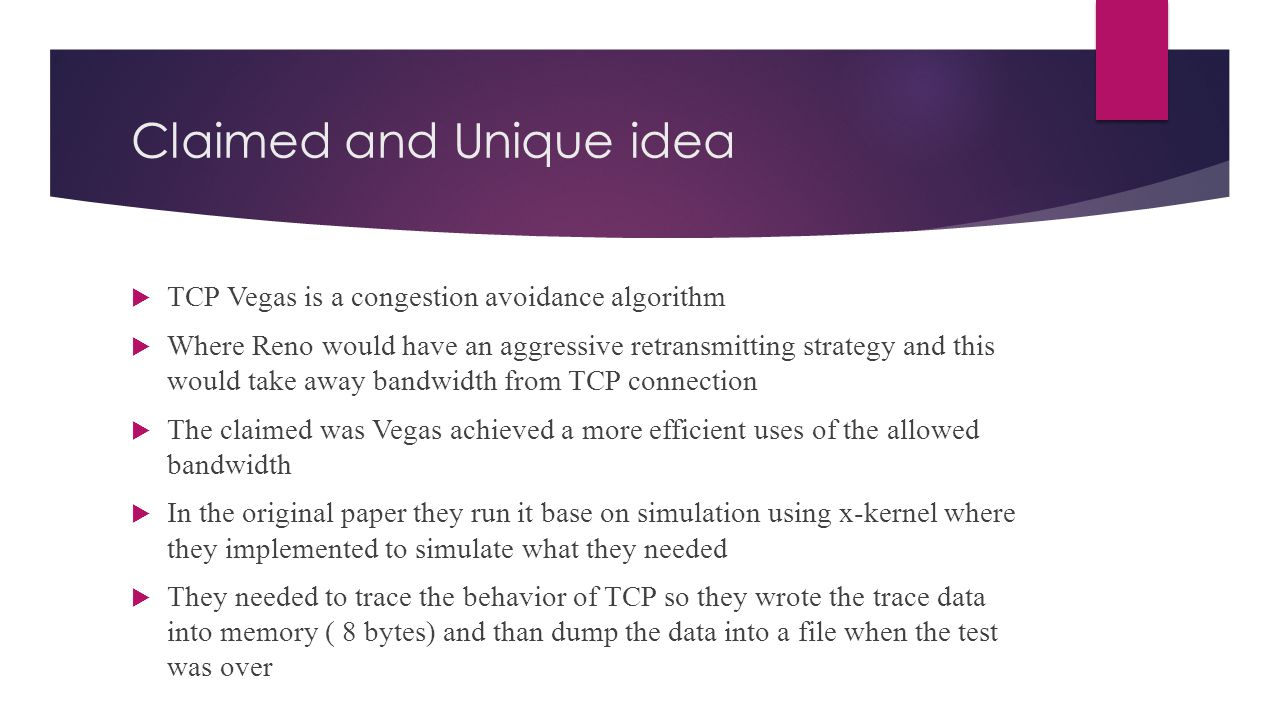 Claimed and Unique idea  TCP Vegas is a congestion avoidance algorithm  Where Reno would have an aggressive retransmitting strategy and this would take away bandwidth from TCP connection  The claimed was Vegas achieved a more efficient uses of the allowed bandwidth  In the original paper they run it base on simulation using x-kernel where they implemented to simulate what they needed  They needed to trace the behavior of TCP so they wrote the trace data into memory ( 8 bytes) and than dump the data into a file when the test was over