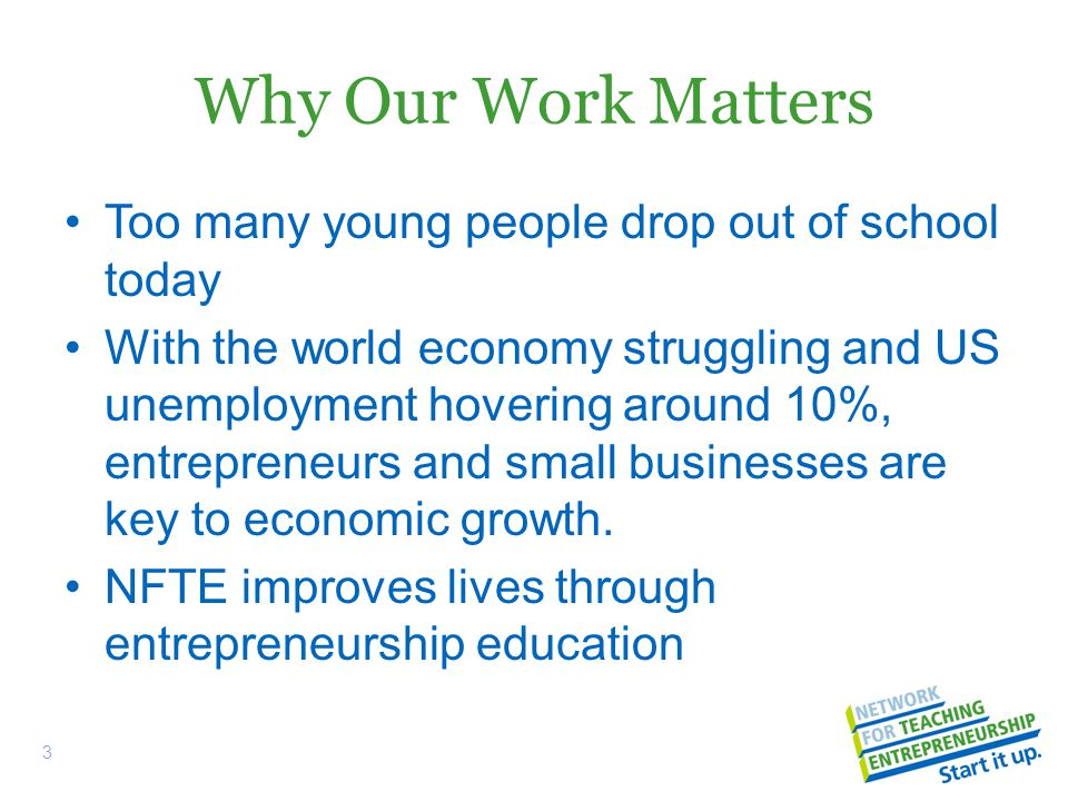 Why Our Work Matters Too many young people drop out of school today With the world economy struggling and US unemployment hovering around 10%, entrepreneurs and small businesses are key to economic growth.