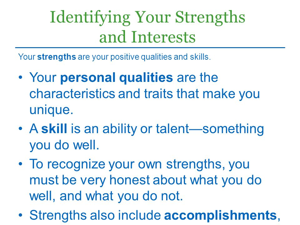 Identifying Your Strengths and Interests Your personal qualities are the characteristics and traits that make you unique. A skill is an ability or tal