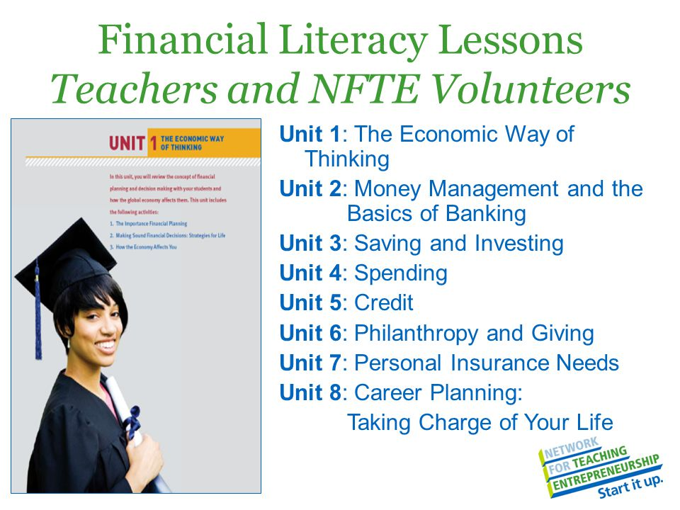 Financial Literacy Lessons Teachers and NFTE Volunteers Unit 1: The Economic Way of Thinking Unit 2: Money Management and the Basics of Banking Unit 3: Saving and Investing Unit 4: Spending Unit 5: Credit Unit 6: Philanthropy and Giving Unit 7: Personal Insurance Needs Unit 8: Career Planning: Taking Charge of Your Life
