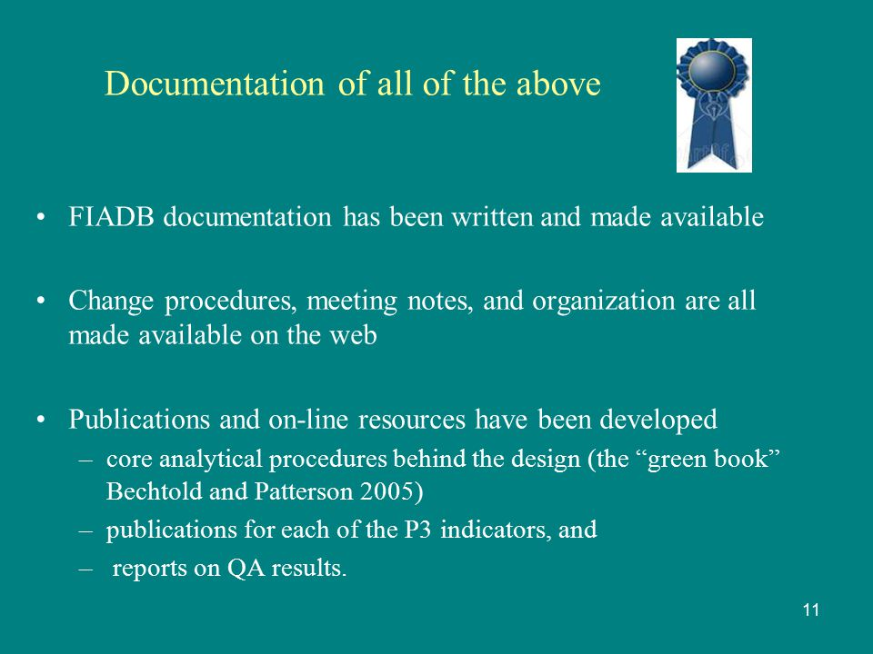 Documentation of all of the above FIADB documentation has been written and made available Change procedures, meeting notes, and organization are all made available on the web Publications and on-line resources have been developed –core analytical procedures behind the design (the green book Bechtold and Patterson 2005) –publications for each of the P3 indicators, and – reports on QA results.