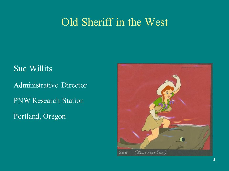 Old Sheriff in the West Sue Willits Administrative Director PNW Research Station Portland, Oregon 3