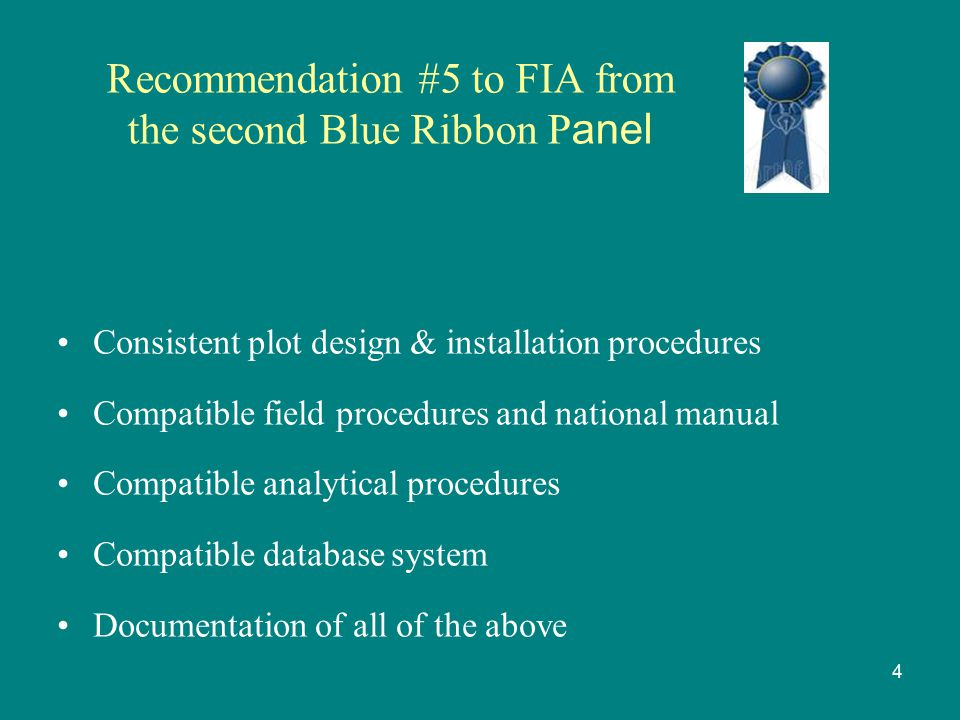 Recommendation #5 to FIA from the second Blue Ribbon P anel Consistent plot design & installation procedures Compatible field procedures and national manual Compatible analytical procedures Compatible database system Documentation of all of the above 4