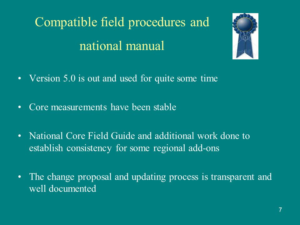 Compatible field procedures and national manual Version 5.0 is out and used for quite some time Core measurements have been stable National Core Field Guide and additional work done to establish consistency for some regional add-ons The change proposal and updating process is transparent and well documented 7