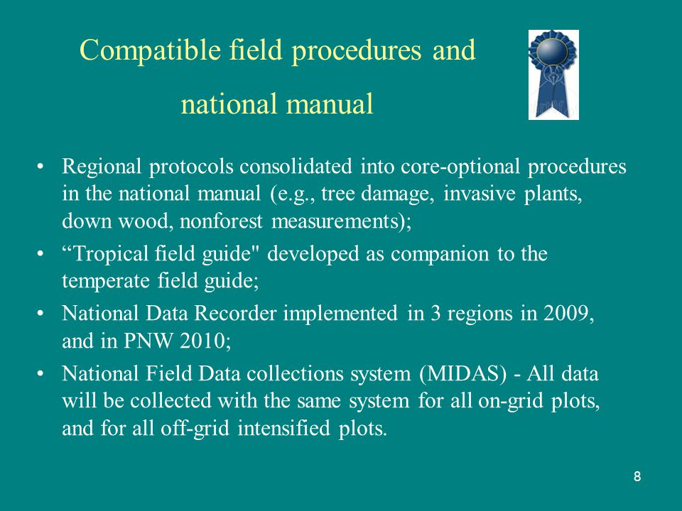 Compatible field procedures and national manual Regional protocols consolidated into core-optional procedures in the national manual (e.g., tree damage, invasive plants, down wood, nonforest measurements); Tropical field guide developed as companion to the temperate field guide; National Data Recorder implemented in 3 regions in 2009, and in PNW 2010; National Field Data collections system (MIDAS) - All data will be collected with the same system for all on-grid plots, and for all off-grid intensified plots.